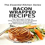 Bacon Wrapped Recipes: The Ultimate Guide to Only the Best Bacon Wrapped Appetizers and Meals that Will Impress Your Guests: The Essential Kitchen Series Book 68 | Heather Hope