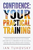 Confidence: Your Practical Training: How to Develop Healthy Self Esteem and Deep Self Confidence to Be Successful and Become True Friends with ... Psychology Coaching Series) (Volume 11)