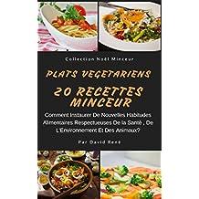 Plats Végétariens - 20 Recettes Minceur: Comment Instaurer De Nouvelles Habitudes Alimentaires Respectueuses De La Santé, De L'Environnement Et Des Animaux? (Collection Minceur t. 6) (French Edition)