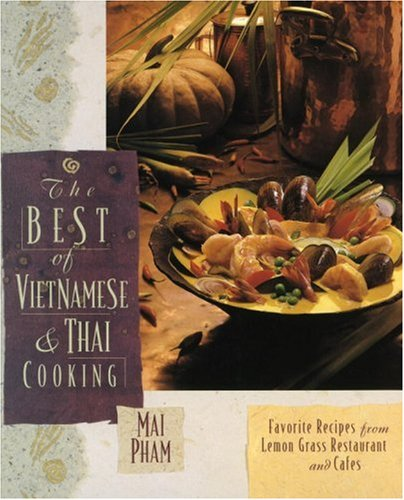 The Best of Vietnamese & Thai Cooking: Favorite Recipes from Lemon Grass Restaurant and Cafes by Mai Pham