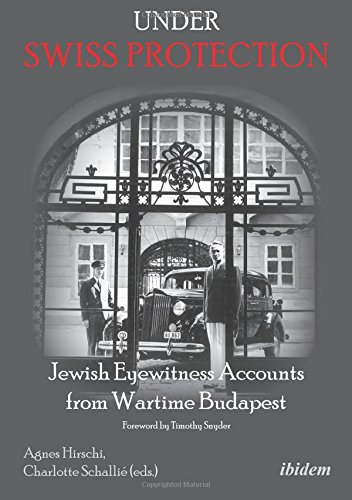 Under Swiss Protection: Jewish Eyewitness Accounts from Wartime Budapest