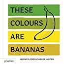 These Colours Are Bananas: Published in association with the Whitney Museum of American Art