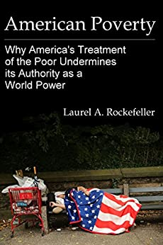 American Poverty: Why America's Treatment of the Poor Undermines its Authority as a World Power (American Stories Book 2) by [Rockefeller, Laurel A.]