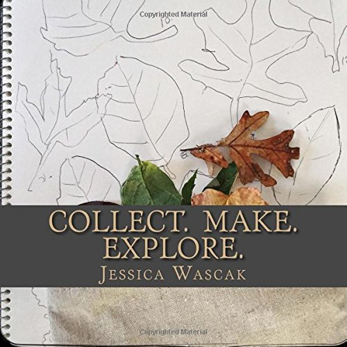 Collect. Make. Explore.: Connecting Our Children to the Natural World Through Nature Art,  Outdoor Explorations, and a Natural Lifestyle.
