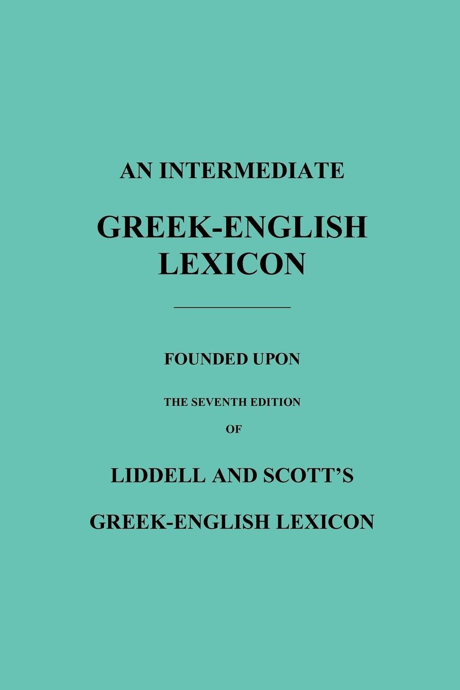 An Intermediate Greek-English Lexicon: Founded Upon the Seventh Edition of Liddell and Scott's Greek-English Lexicon PDF Text fb2 ebook
