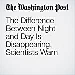 The Difference Between Night and Day Is Disappearing, Scientists Warn | Christopher Ingraham
