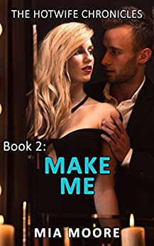 Make Me: (First Time Hotwife Erotica) (The Hotwife Chronicles Book 2) by [Moore, Mia]