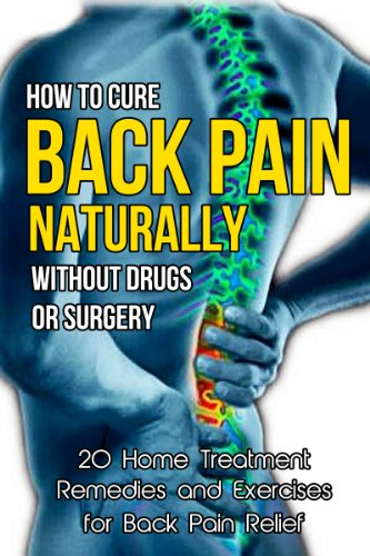 How To Cure Back Pain Naturally Without Drugs Or Surgery 20 Home Treatment Remedies And