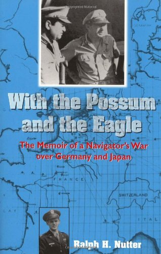 With The Possum And The Eagle: The Memoir Of A Navigator's War Over Germany And Japan (North Texas Military Biography And Memoir)