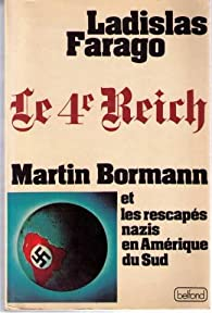 Le Quatrième Reich : Martin Bormann et les rescapés nazis en Amérique du Sud par Ladislas Farago
