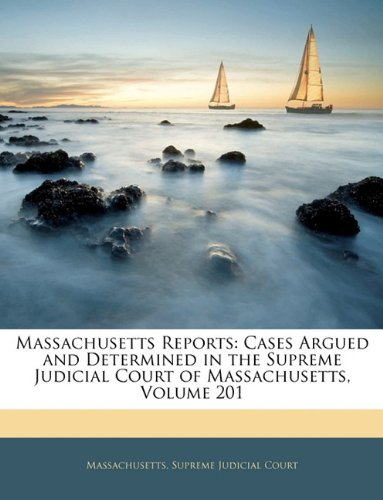 Read Online Massachusetts Reports: Cases Argued and Determined in the Supreme Judicial Court of Massachusetts, Volume 201 pdf epub