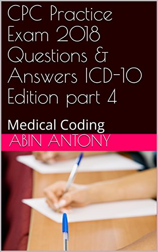 Cpc Four - CPC Practice Exam 2018  Questions & Answers  ICD-10 Edition part 4: Medical Coding
