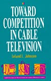 Toward Competition in Cable Television, Leland L. Johnson, 0844740551