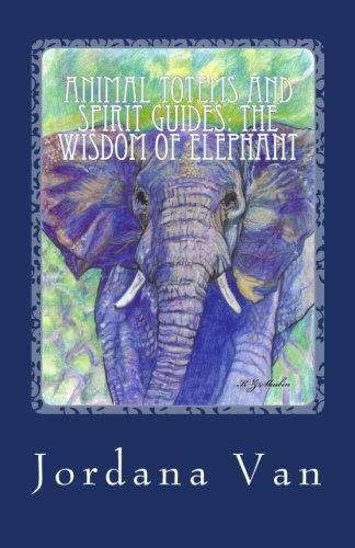 Animal Totems and Spirit Guides: The Wisdom of Elephant (Volume 2)