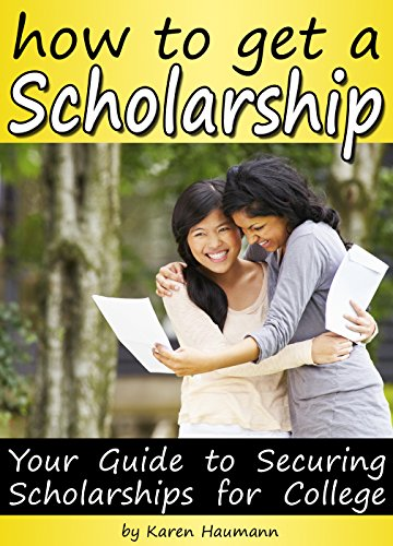 How to Get a Scholarship: Your Guide to Securing Scholarships For College by [Haumann, Karen]