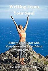 Writing From Your Soul: Follow Your Heart And Your Dream To A Confident Writing Career