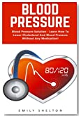 Blood Pressure: Blood Pressure Solution - Learn How To Lower Cholesterol And Blood Pressure Without Any Medication!