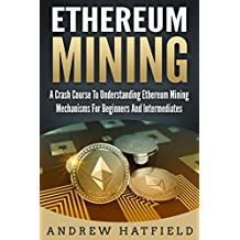 Ethereum Mining: A Crash Course To Understanding Ethereum Mining Mechanisms For Beginners And Intermediates (Ethereum, Ethereum Mining, Cryptocurrency)