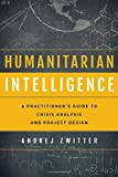 img - for Humanitarian Intelligence: A Practitioner's Guide to Crisis Analysis and Project Design (Security and Professional Intelligence Education Series) book / textbook / text book
