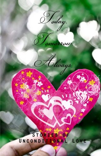 Today, Tomorrow, Always: Stories of Unconditional Love