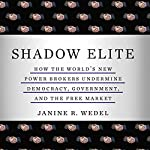 Shadow Elite: How the World's New Power Brokers Undermine Democracy, Government and the Free Market | Janine Wedel