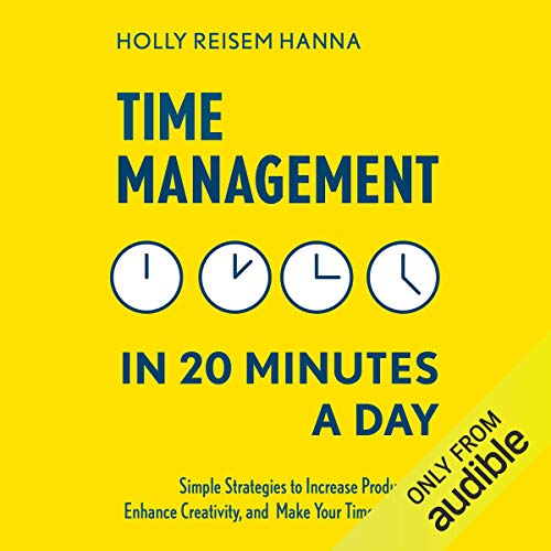 Time Management in 20 Minutes a Day: Simple Strategies to Increase Productivity, Enhance Creativity, and Make Your Time Your Own