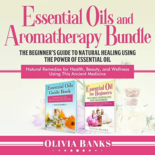 Essential Oils and Aromatherapy Bundle: The Beginner's Guide to Natural Healing Using the Power of Essential Oil: Natural Remedies for Health, Beauty, and Wellness Using This Ancient Medicine
