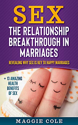 Sex The Relationship Breakthrough in Marriages: Revealing why Sex is key to happy marriages + 13 amazing health benefits of Sex ()