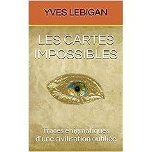 LES CARTES IMPOSSIBLES: Traces énigmatiques d'une civilisation oubliée (French Edition)