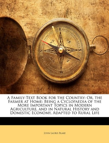 A Family-Text Book for the Country: Or, the Farmer at Home: Being a Cyclopaedia of the More Important Topics in Modern Agriculture, and in Natural History and Domestic Economy, Adapted to Rural Life PDF