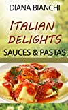 Italian Delights: Sauces and Pastas: A Guide to the Sauces and Pastas of Italy