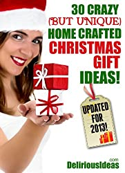 30 Crazy (But Unique) Home Crafted Christmas Gift Ideas! Easy to Follow Instructions. (English Edition)