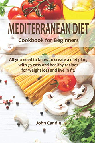 MEDITERRANEAN DIET cookbook for beginners: All you need to know to create a diet plan, with 75 easy and healthy recipes for weight loss and live in fit.