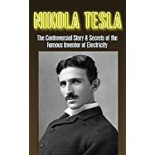 Nikola Tesla: The Controversial Story & Secrets of the Famous Inventor of Electricity: Nikola Tesla Revealed (Nikola Tesla, Famous Inventor, electrical ... Edison, Physics, electromagnetism Book 1)