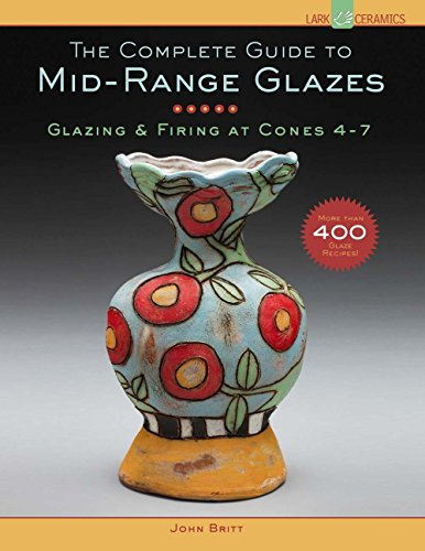 The Complete Guide to Mid-Range Glazes: Glazing and Firing at Cones 4-7 (Lark Ceramics Books)