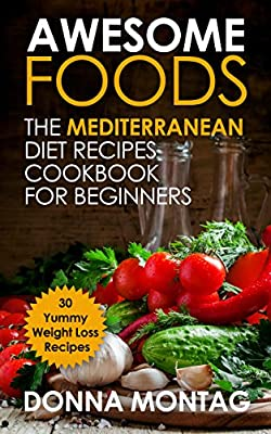 Awesome Foods: The Mediterranean Diet Recipes Cookbook for beginners for Weight Loss - 30 Yummy Recipes