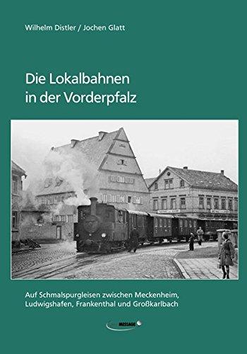 Die Lokalbahnen in der Vorderpfalz: Auf Schmalspurgleisen zwischen Meckenheim, Ludwigshafen, Frankenthal und Großkarlbach