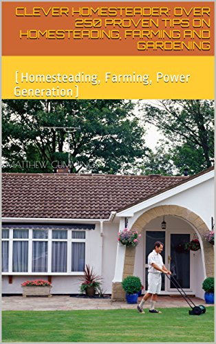Clever Homesteader: Over 250 Proven Tips On Homesteading, Farming And Gardening: (Homesteading, Farming, Power Generation) by [Cummings , Matthew]