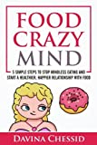 Food Crazy Mind: 5 Simple Steps to Stop Mindless Eating and Start a Healthier, Happier Relationship with Food