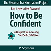 How to Be Confident: A Blueprint for Increasing Your Self-Confidence: The Personal Transformation Project: Part 1 - How to Feel Awesome! | P. Seymour