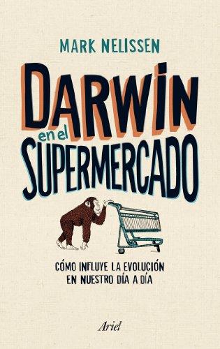 Descargar Libro Darwin En El Supermercado: Cómo Influye La Evolución En Nuestro Día A Día Mark Nelissen