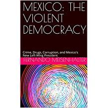MEXICO: THE VIOLENT DEMOCRACY: Crime, Drugs, Corruption, and Mexico's New Left-Wing President