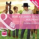 How a Cowboy Stole Her Heart Audiobook by Donna Alward Narrated by Pilar Witherspoon