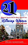 21 Magical Tips to Get the Most Out of Your Disney World Vacation, Heidi Anderson, 1491202122