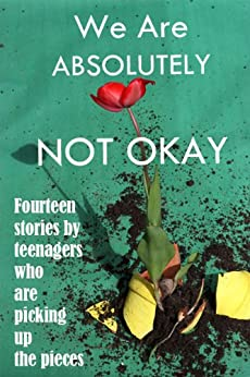 We Are Absolutely Not Okay: Fourteen Stories by Teenagers Who Are Picking Up the Pieces by [Students Scriber Lake High School]