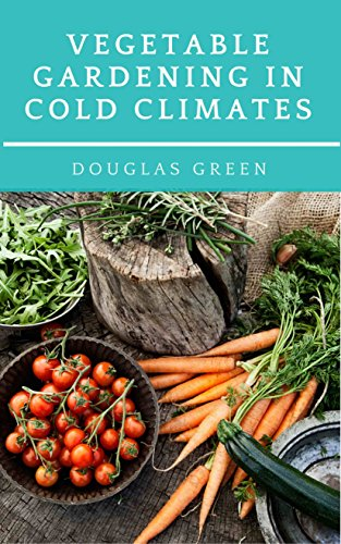 Vegetable Gardening in Cold Climates: How-To Practical Tips for Organic Vegetable Gardening by [Green, Douglas]