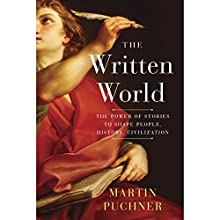 The Written World: The Power of Stories to Shape People, History, Civilization Audiobook by Martin Puchner Narrated by Arthur Morey