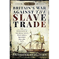 Britain's War Against the Slave Trade: The Operations of the Royal Navy's West Africa Squadron 1807–1867 (English Edition)