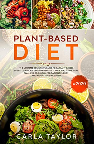 Plant-Based Diet #2020: The Ultimate Beginner's Guide For A Plant-Based Lifestyle to Burn Fat And Energize Your Body | 14-Day Meal Plan and Cookbook For Radiant Energy And Weight Loss Included