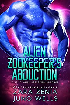 Alien Zookeeper's Abduction: A Sci-Fi Alien Abduction Romance by [Zenia, Zara, Wells, Juno]